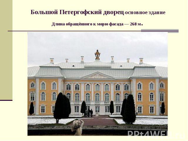 Большой Петергофский дворец-основное здание Длина обращённого к морю фасада— 268м.