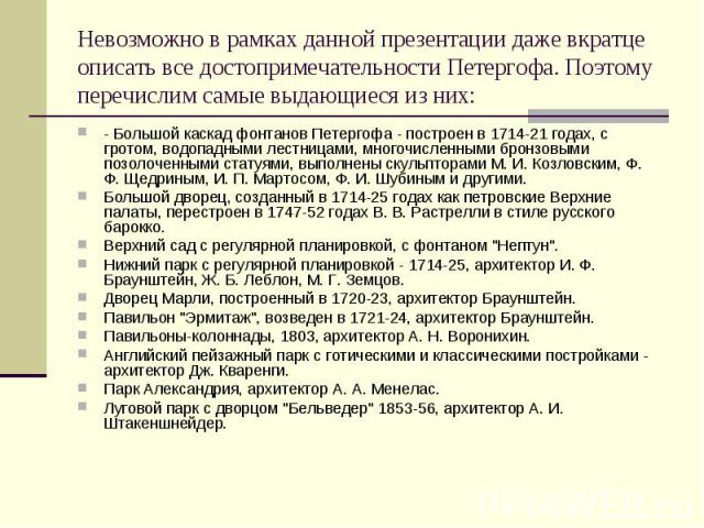 Невозможно в рамках данной презентации даже вкратце описать все достопримечательности Петергофа. Поэтому перечислим самые выдающиеся из них:- Большой каскад фонтанов Петергофа - построен в 1714-21 годах, с гротом, водопадными лестницами, многочислен…