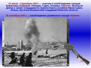 15 июля– 1 6декабря 1943 г. – участие в освобождении городов Борисовка, Борошля,