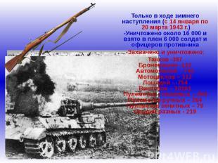 Только в ходе зимнего наступления (с 14 января по 20 марта 1943 г.)-Уничтожено о