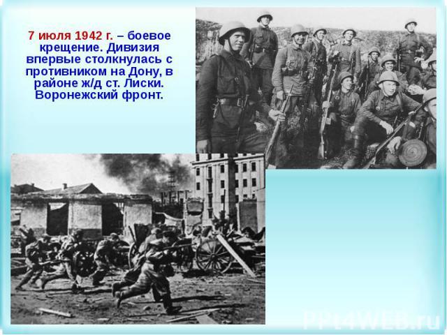 7 июля 1942 г. – боевое крещение. Дивизия впервые столкнулась с противником на Дону, в районе ж/д ст. Лиски. Воронежский фронт.