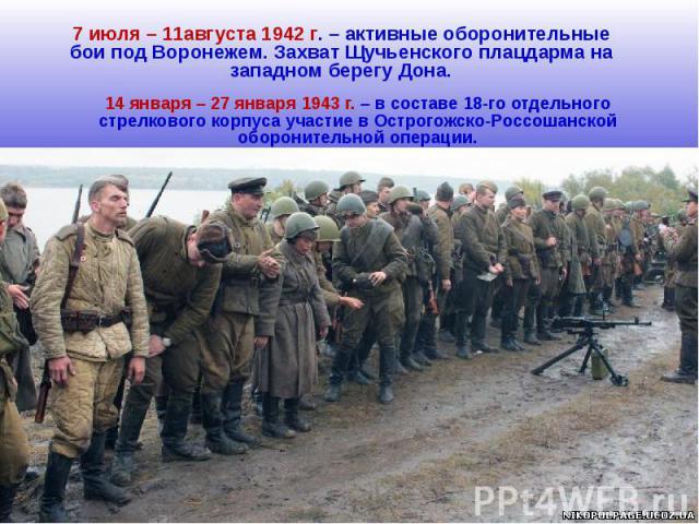 7 июля – 11августа 1942 г. – активные оборонительные бои под Воронежем. Захват Щучьенского плацдарма на западном берегу Дона.14 января – 27 января 1943 г. – в составе 18-го отдельного стрелкового корпуса участие в Острогожско-Россошанской оборонител…