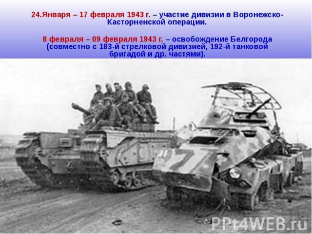 24.Января – 17 февраля 1943 г. – участие дивизии в Воронежско-Касторненской операции.8 февраля – 09 февраля 1943 г. – освобождение Белгорода (совместно с 183-й стрелковой дивизией, 192-й танковой бригадой и др. частями).