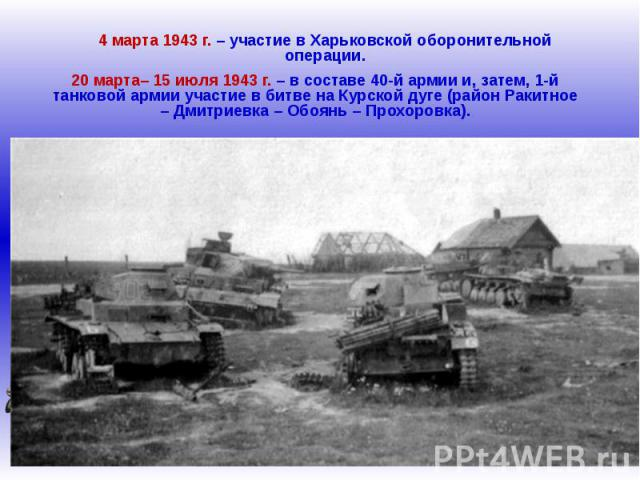 4 марта 1943 г. – участие в Харьковской оборонительной операции.20 марта– 15 июля 1943 г. – в составе 40-й армии и, затем, 1-й танковой армии участие в битве на Курской дуге (район Ракитное – Дмитриевка – Обоянь – Прохоровка).