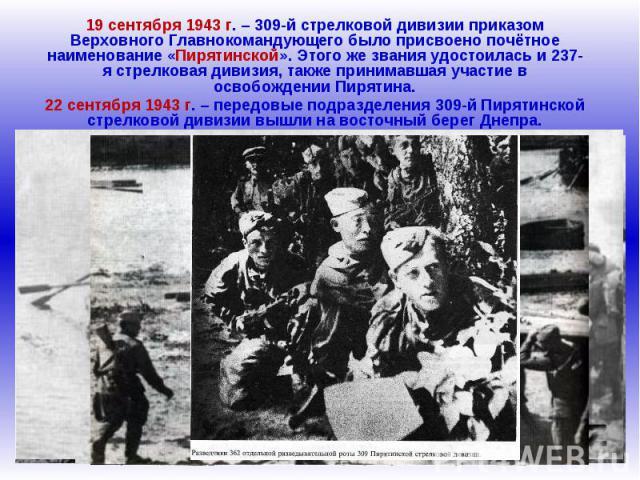 19 сентября 1943 г. – 309-й стрелковой дивизии приказом Верховного Главнокомандующего было присвоено почётное наименование «Пирятинской». Этого же звания удостоилась и 237-я стрелковая дивизия, также принимавшая участие в освобождении Пирятина.22 се…