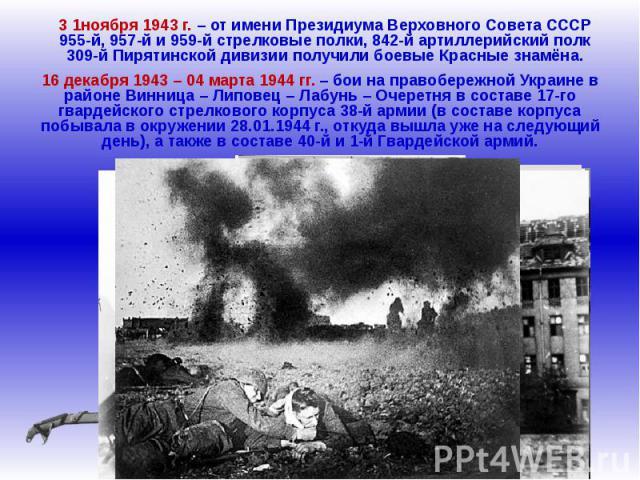 3 1ноября 1943 г. – от имени Президиума Верховного Совета СССР 955-й, 957-й и 959-й стрелковые полки, 842-й артиллерийский полк 309-й Пирятинской дивизии получили боевые Красные знамёна.16 декабря 1943 – 04 марта 1944 гг. – бои на правобережной Укра…