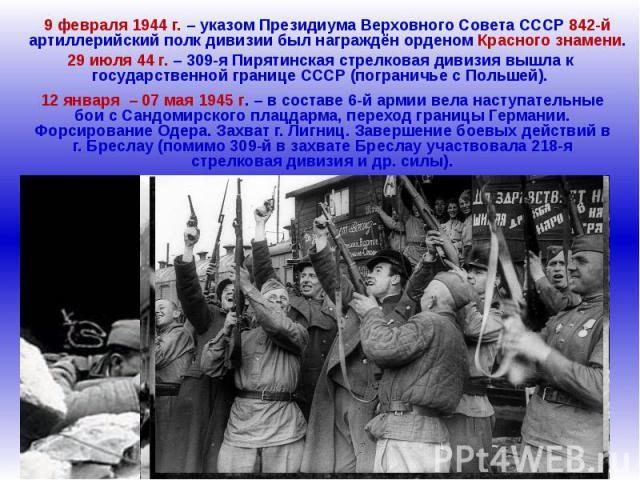 9 февраля 1944 г. – указом Президиума Верховного Совета СССР 842-й артиллерийский полк дивизии был награждён орденом Красного знамени.29 июля 44 г. – 309-я Пирятинская стрелковая дивизия вышла к государственной границе СССР (пограничье с Польшей).12…