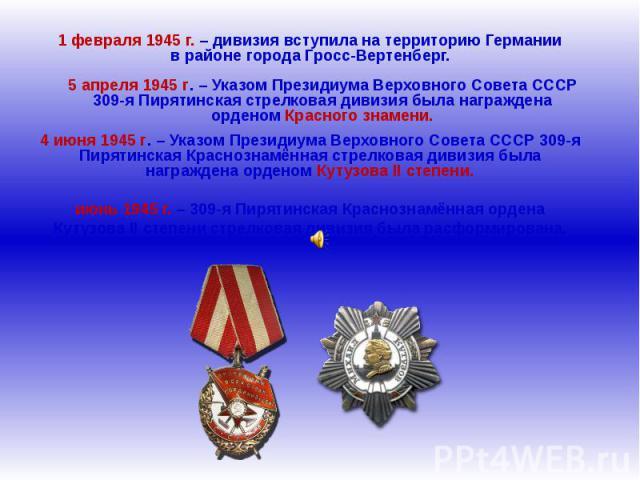 1 февраля 1945 г. – дивизия вступила на территорию Германии в районе города Гросс-Вертенберг.5 апреля 1945 г. – Указом Президиума Верховного Совета СССР 309-я Пирятинская стрелковая дивизия была награждена орденом Красного знамени.4 июня 1945 г. – У…