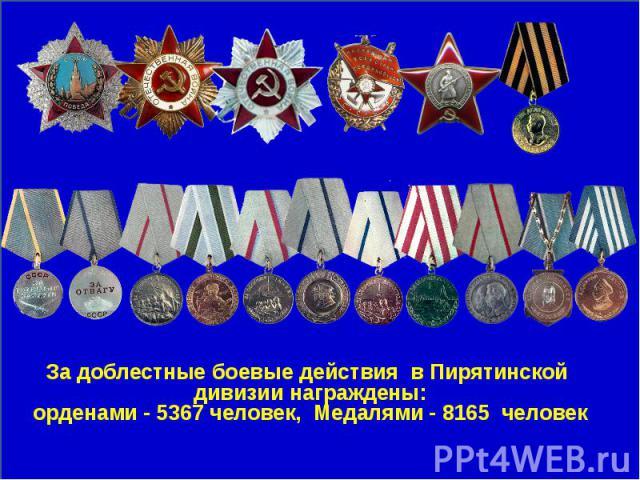 За доблестные боевые действия в Пирятинской дивизии награждены:орденами - 5367 человек, Медалями - 8165 человек