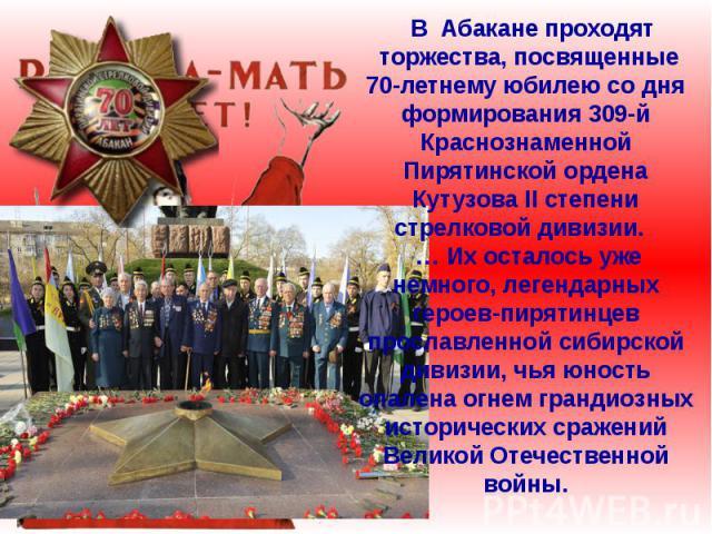 В Абакане проходят торжества, посвященные 70-летнему юбилею со дня формирования 309-й Краснознаменной Пирятинской ордена Кутузова II степени стрелковой дивизии. … Их осталось уже немного, легендарных героев-пирятинцев прославленной сибирской д…