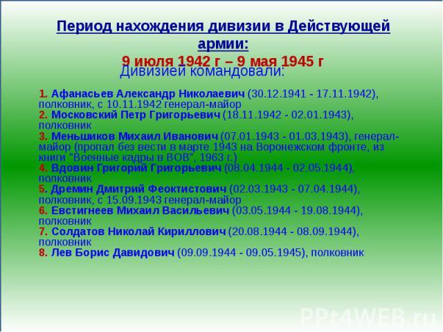 Период нахождения дивизии в Действующей армии:9 июля 1942 г – 9 мая 1945 г1. Афанасьев Александр Николаевич (30.12.1941 - 17.11.1942), полковник, с 10.11.1942 генерал-майор2. Московский Петр Григорьевич (18.11.1942 - 02.01.1943), полковник3. Меньшик…