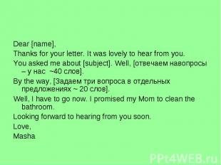 Dear [name],Thanks for your letter. It was lovely to hear from you.You asked me