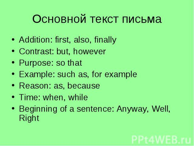Основной текст письмаAddition: first, also, finallyContrast: but, howeverPurpose: so thatExample: such as, for exampleReason: as, becauseTime: when, whileBeginning of a sentence: Anyway, Well, Right