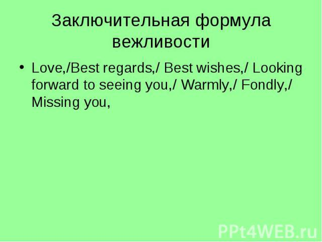 Заключительная формула вежливостиLove,/Best regards,/ Best wishes,/ Looking forward to seeing you,/ Warmly,/ Fondly,/ Missing you,