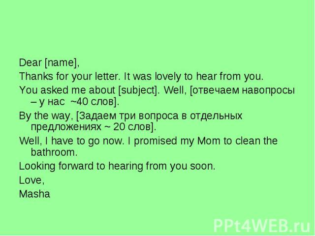 Dear [name],Thanks for your letter. It was lovely to hear from you.You asked me about [subject]. Well, [отвечаем навопросы – у нас ~40 слов].By the way, [Задаем три вопроса в отдельных предложениях ~ 20 слов].Well, I have to go now. I promised my Mo…