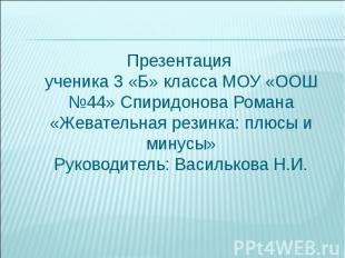 Презентация ученика 3 «Б» класса МОУ «ООШ №44» Спиридонова Романа«Жевательная ре