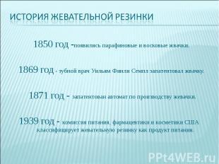 История жевательной резинки1850 год -появились парафиновые и восковые жвачки.186