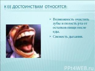 К ее достоинствам относятся:Возможность очистить зубы и полость рта от остатков