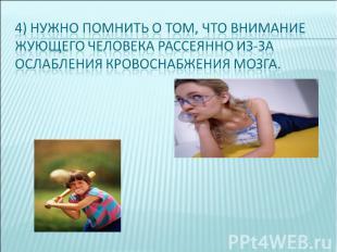 4) нужно помнить о том, что внимание жующего человека рассеянно из-за ослабления