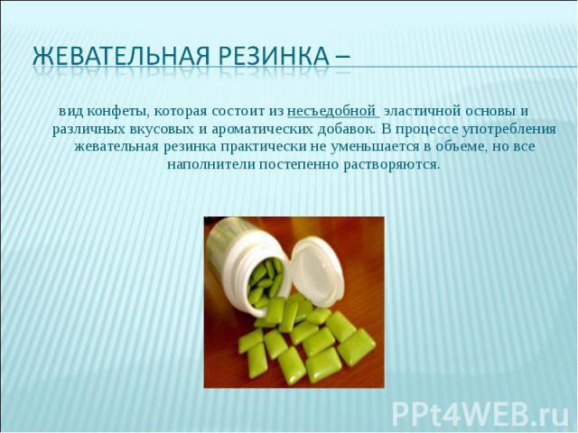 Жевательная резинка – вид конфеты, которая состоит из несъедобной эластичной основы и различных вкусовых и ароматических добавок. В процессе употребления жевательная резинка практически не уменьшается в объеме, но все наполнители постепенно растворяются.
