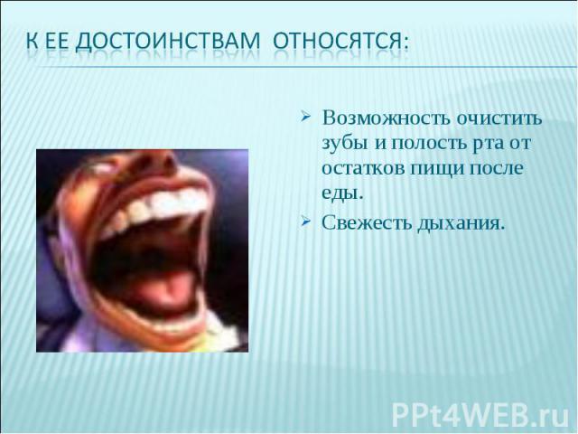К ее достоинствам относятся:Возможность очистить зубы и полость рта от остатков пищи после еды.Свежесть дыхания.