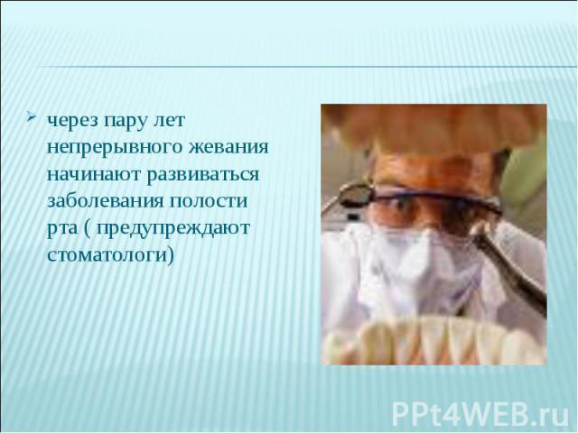 через пару лет непрерывного жевания начинают развиваться заболевания полости рта ( предупреждают стоматологи)