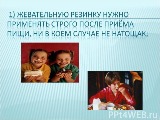 1) жевательную резинку нужно применять строго после приёма пищи, ни в коем случае не натощак;