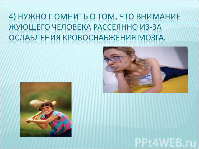 4) нужно помнить о том, что внимание жующего человека рассеянно из-за ослабления кровоснабжения мозга.