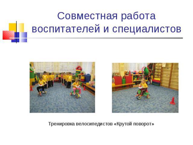 Совместная работа воспитателей и специалистовТренировка велосипедистов «Крутой поворот»