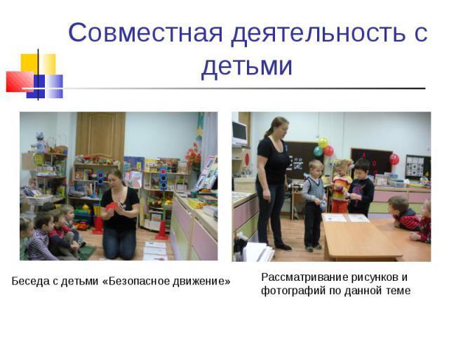 Совместная деятельность с детьмиБеседа с детьми «Безопасное движение»Рассматривание рисунков и фотографий по данной теме