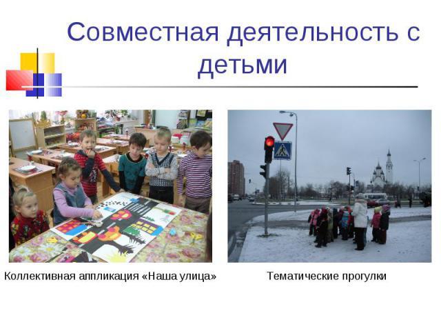 Совместная деятельность с детьмиКоллективная аппликация «Наша улица»Тематические прогулки