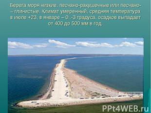 Берега моря низкие, песчано-ракушечные или песчано- – глинистые. Климат умеренны