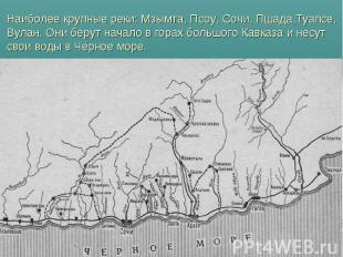 Наиболее крупные реки: Мзымта, Псоу, Сочи, Пшада,Туапсе, Вулан. Они берут начало