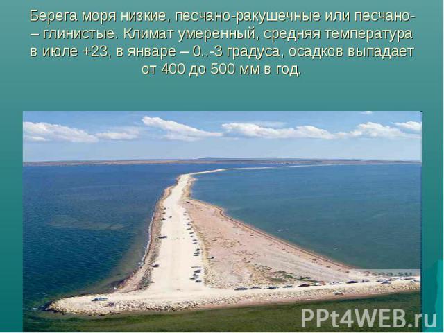 Берега моря низкие, песчано-ракушечные или песчано- – глинистые. Климат умеренный, средняя температура в июле +23, в январе – 0..-3 градуса, осадков выпадает от 400 до 500 мм в год.