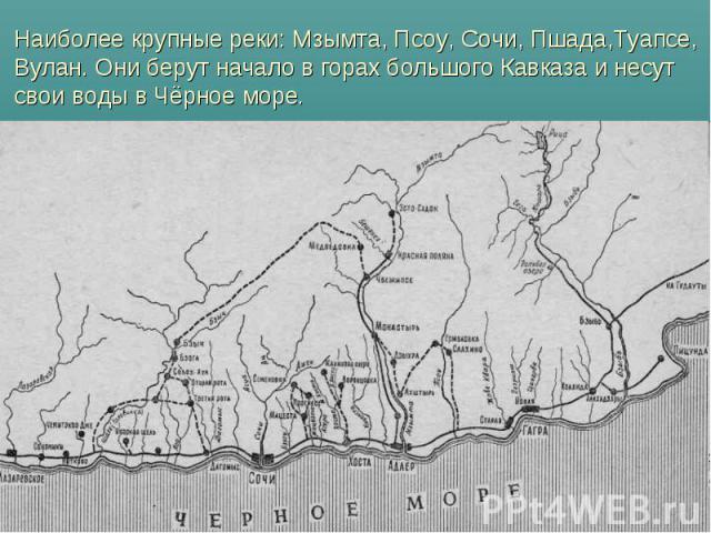 Наиболее крупные реки: Мзымта, Псоу, Сочи, Пшада,Туапсе, Вулан. Они берут начало в горах большого Кавказа и несут свои воды в Чёрное море.
