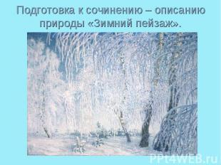 Подготовка к сочинению – описанию природы «Зимний пейзаж».