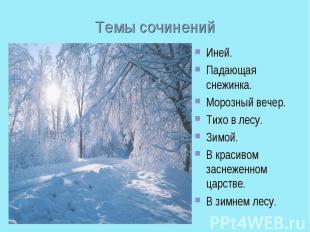 Темы сочиненийИней.Падающая снежинка.Морозный вечер. Тихо в лесу.Зимой.В красив