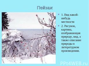 Пейзаж1. Вид какой-нибудь местности2. Рисунок, картина, изображающая природу, ви