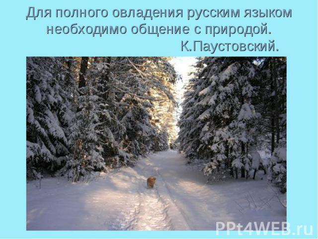 Для полного овладения русским языком необходимо общение с природой. К.Паустовский.