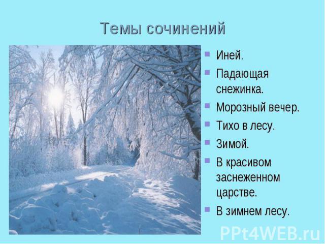 Темы сочиненийИней.Падающая снежинка.Морозный вечер. Тихо в лесу.Зимой.В красивом заснеженном царстве.В зимнем лесу.