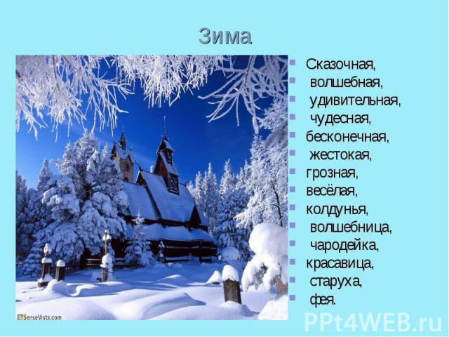 ЗимаСказочная, волшебная, удивительная, чудесная, бесконечная, жестокая, грозная, весёлая,колдунья, волшебница, чародейка, красавица, старуха, фея.