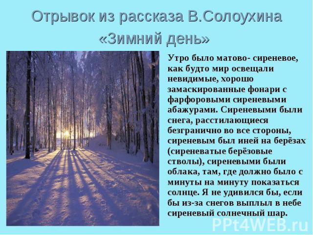 Отрывок из рассказа В.Солоухина «Зимний день» Утро было матово- сиреневое, как будто мир освещали невидимые, хорошо замаскированные фонари с фарфоровыми сиреневыми абажурами. Сиреневыми были снега, расстилающиеся безгранично во все стороны, сиреневы…