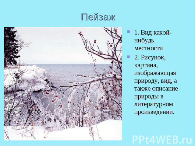 Пейзаж1. Вид какой-нибудь местности2. Рисунок, картина, изображающая природу, вид, а также описание природы в литературном произведении.