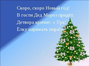 Скоро, скоро Новый год!В гости Дед Мороз придёт.Детвора кричит: « Ура!Ёлку наряж