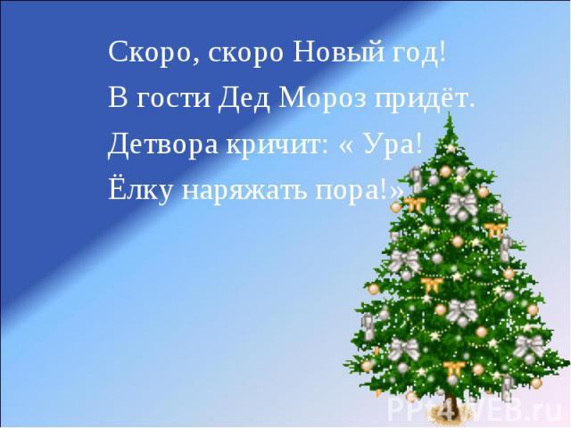 Скоро, скоро Новый год!В гости Дед Мороз придёт.Детвора кричит: « Ура!Ёлку наряжать пора!»