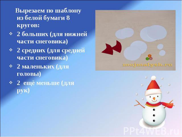 Вырезаем по шаблону из белой бумаги 8 кругов:2 больших (для нижней части снеговика)2 средних (для средней части снеговика)2 маленьких (для головы)2 ещё меньше (для рук)