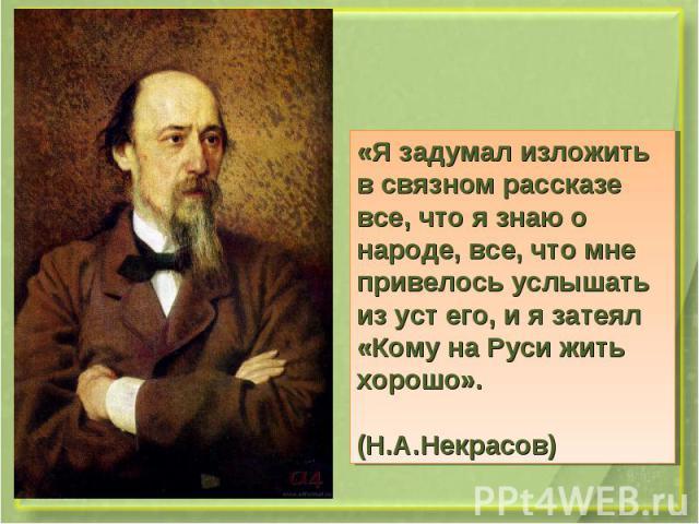«Я задумал изложить в связном рассказе все, что я знаю о народе, все, что мне привелось услышать из уст его, и я затеял «Кому на Руси жить хорошо». (Н.А.Некрасов)