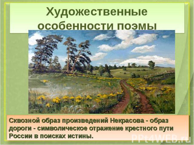 Художественные особенности поэмыСквозной образ произведений Некрасова - образ дороги - символическое отражение крестного пути России в поисках истины.