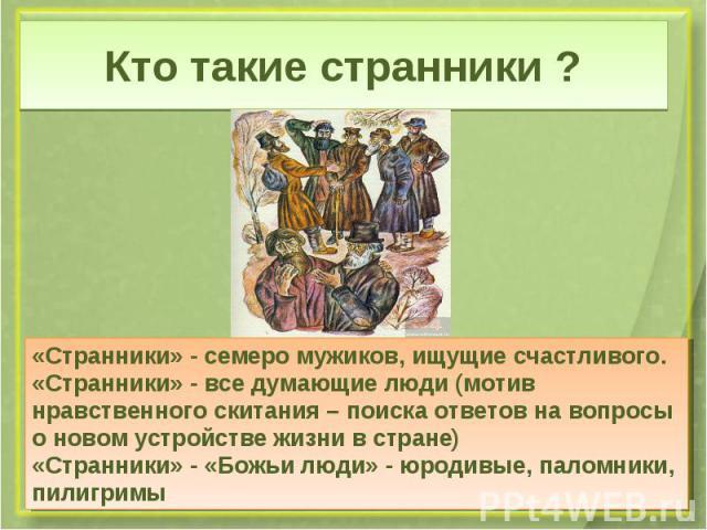 Кто такие странники ?«Странники» - семеро мужиков, ищущие счастливого.«Странники» - все думающие люди (мотив нравственного скитания – поиска ответов на вопросы о новом устройстве жизни в стране)«Странники» - «Божьи люди» - юродивые, паломники, пилигримы
