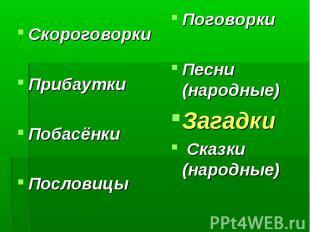 СкороговоркиПрибауткиПобасёнкиПословицы ПоговоркиПесни (народные)Загадки Сказки